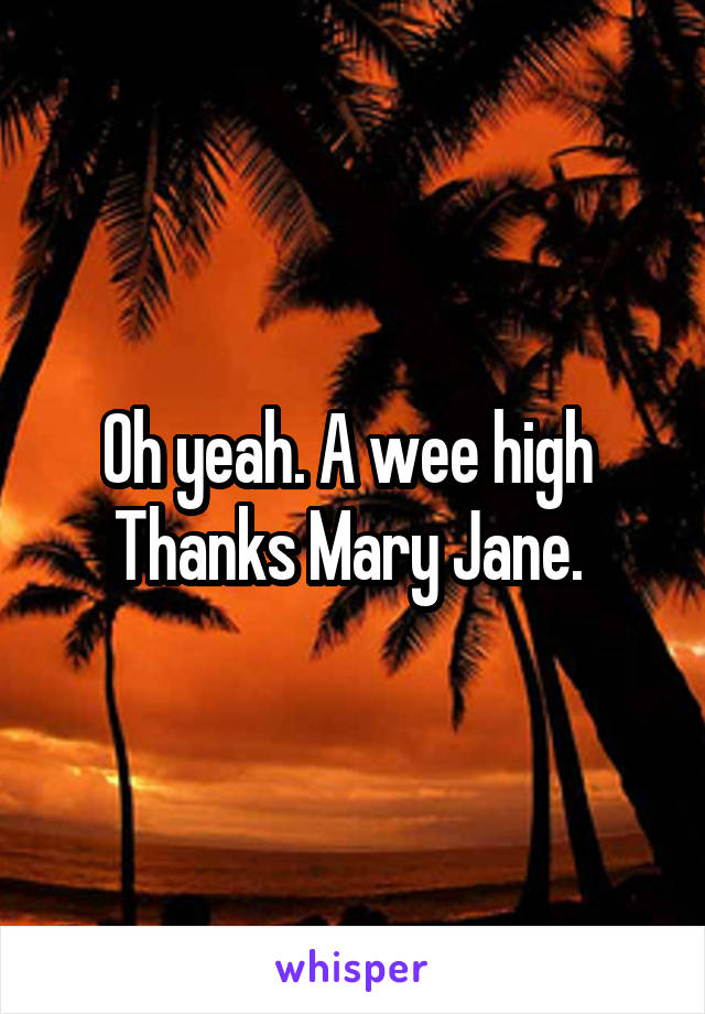Oh yeah. A wee high  Thanks Mary Jane.