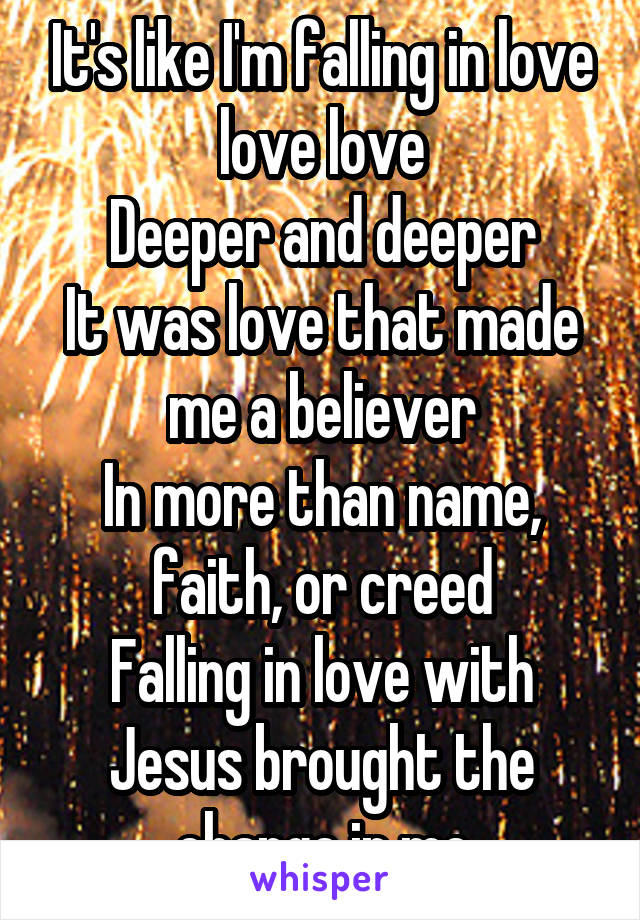 It's like I'm falling in love love love Deeper and deeper It was love that made me a believer In more than name, faith, or creed Falling in love with Jesus brought the change in me