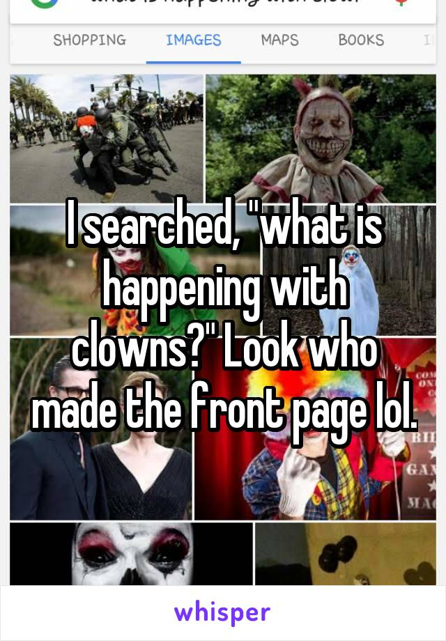"""I searched, """"what is happening with clowns?"""" Look who made the front page lol."""