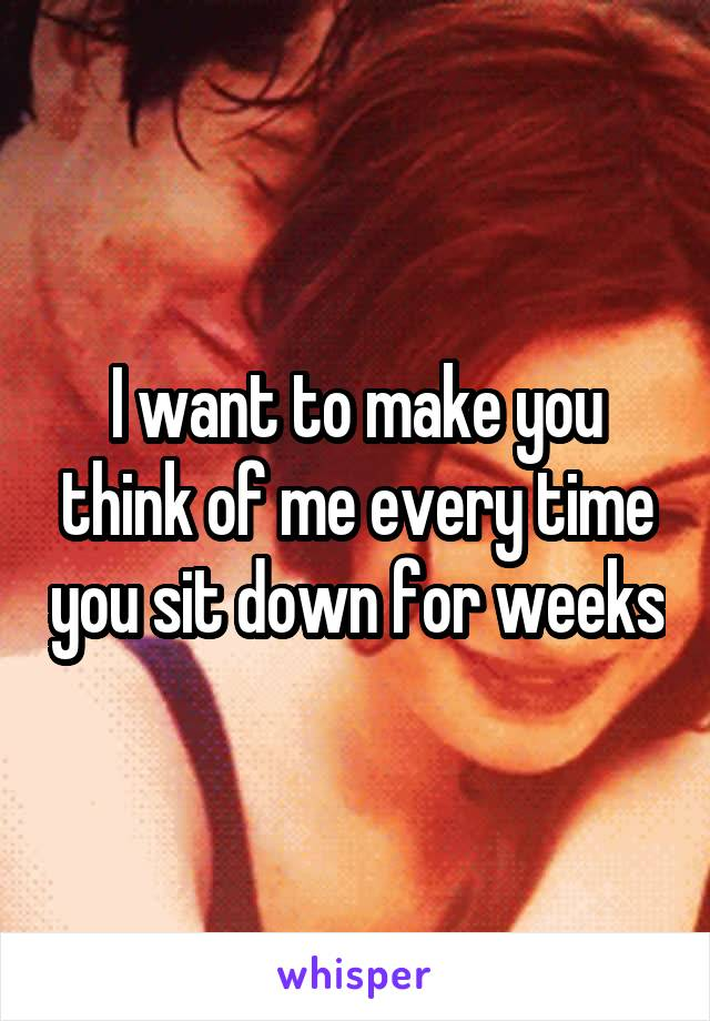 I want to make you think of me every time you sit down for weeks