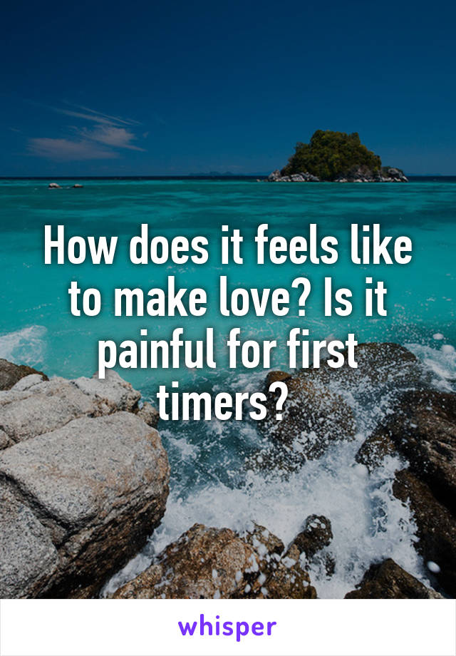 How does it feels like to make love? Is it painful for first timers?