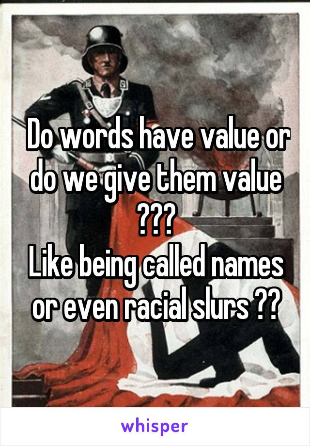 Do words have value or do we give them value ??? Like being called names or even racial slurs ??