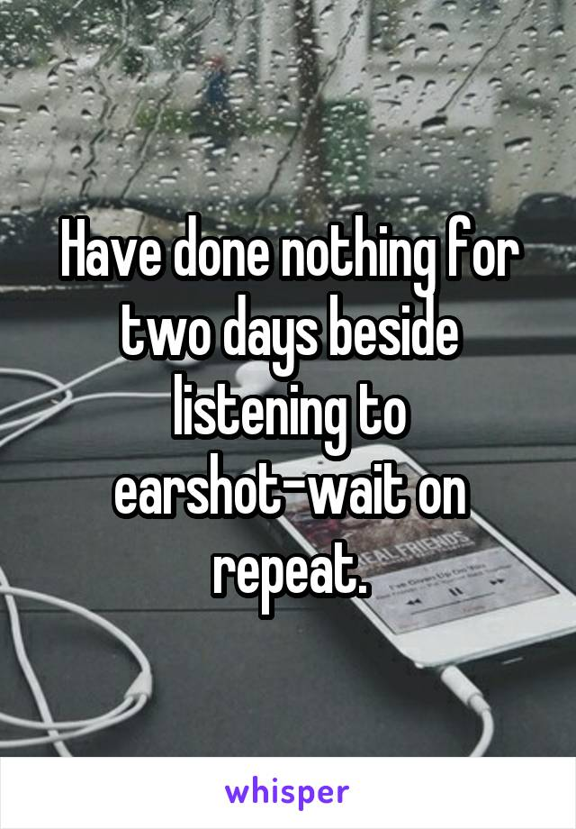 Have done nothing for two days beside listening to earshot-wait on repeat.
