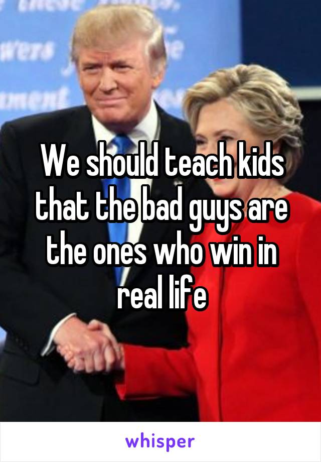 We should teach kids that the bad guys are the ones who win in real life