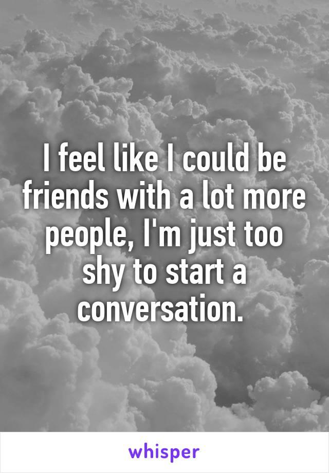 I feel like I could be friends with a lot more people, I'm just too shy to start a conversation.