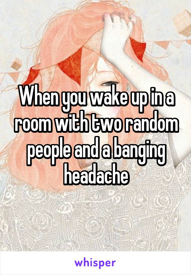 When you wake up in a room with two random people and a banging headache