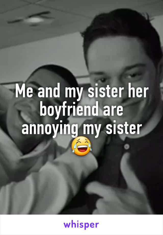 Me and my sister her boyfriend are annoying my sister 😂