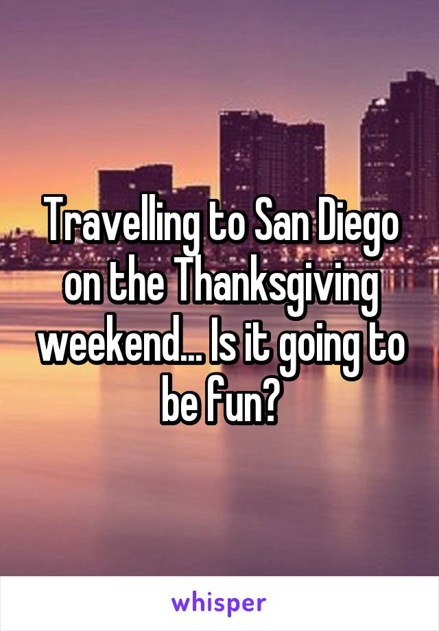 Travelling to San Diego on the Thanksgiving weekend... Is it going to be fun?