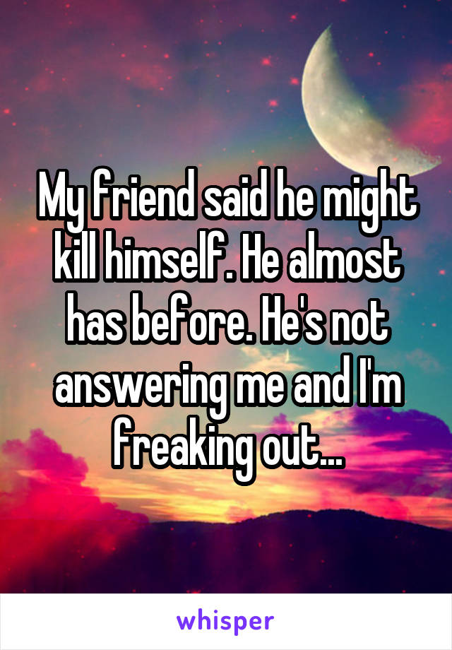My friend said he might kill himself. He almost has before. He's not answering me and I'm freaking out...
