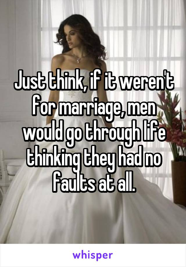 Just think, if it weren't for marriage, men would go through life thinking they had no faults at all.