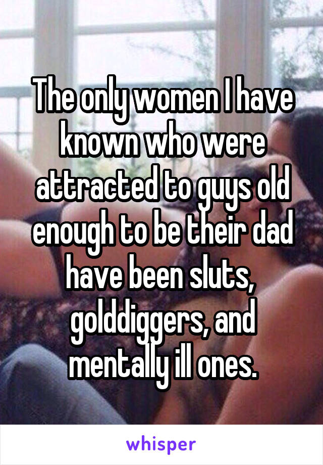 The only women I have known who were attracted to guys old enough to be their dad have been sluts,  golddiggers, and mentally ill ones.