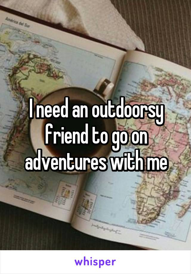 I need an outdoorsy friend to go on adventures with me