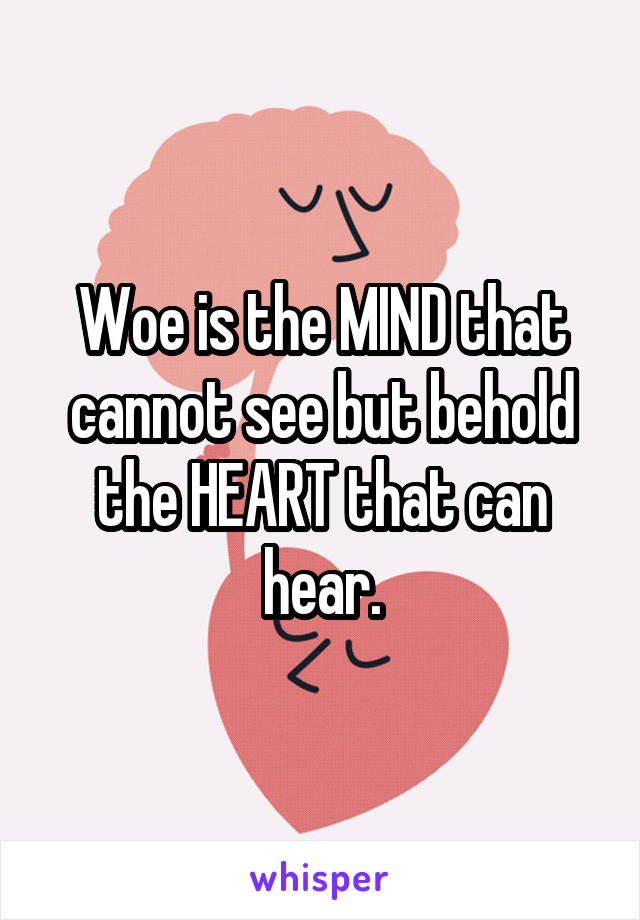 Woe is the MIND that cannot see but behold the HEART that can hear.