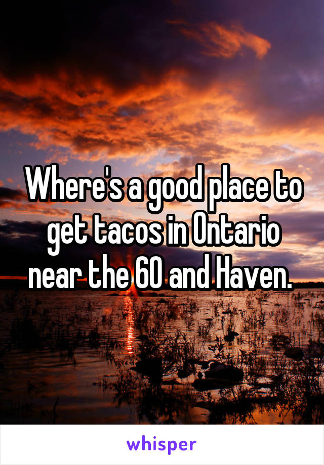 Where's a good place to get tacos in Ontario near the 60 and Haven.