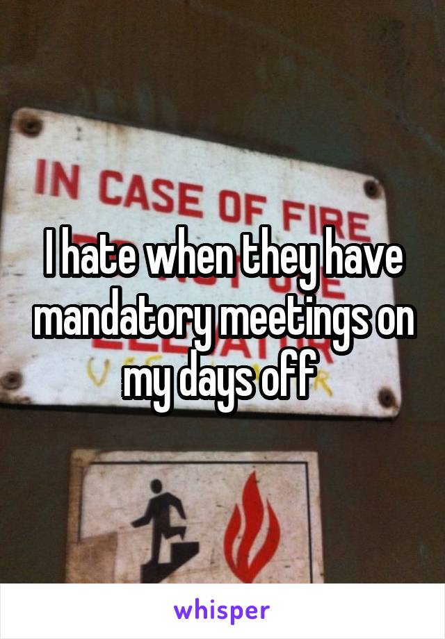 I hate when they have mandatory meetings on my days off