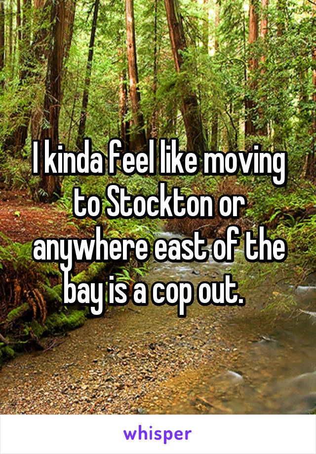 I kinda feel like moving to Stockton or anywhere east of the bay is a cop out.