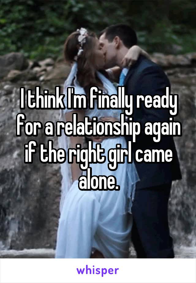 I think I'm finally ready for a relationship again if the right girl came alone.