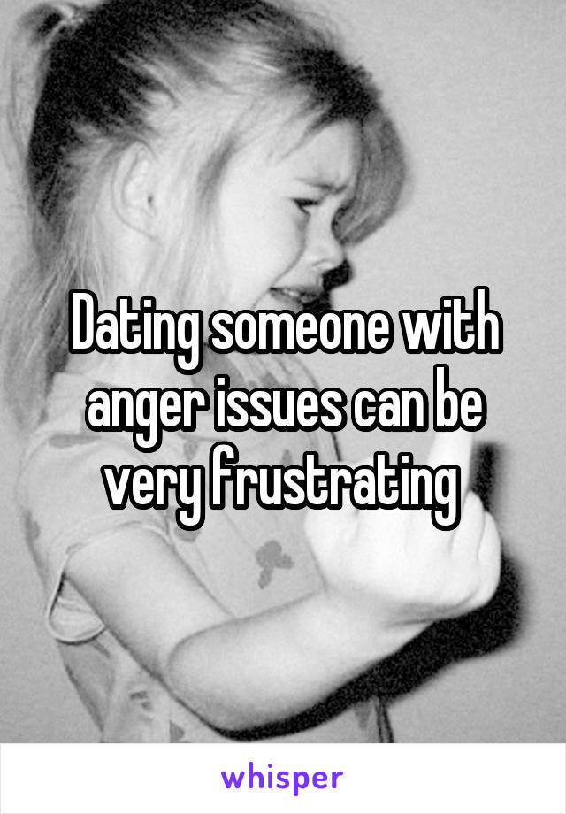Dating someone with anger issues can be very frustrating