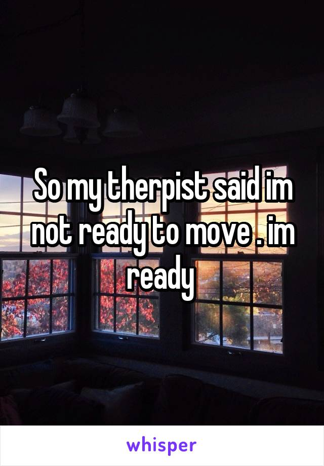 So my therpist said im not ready to move . im ready