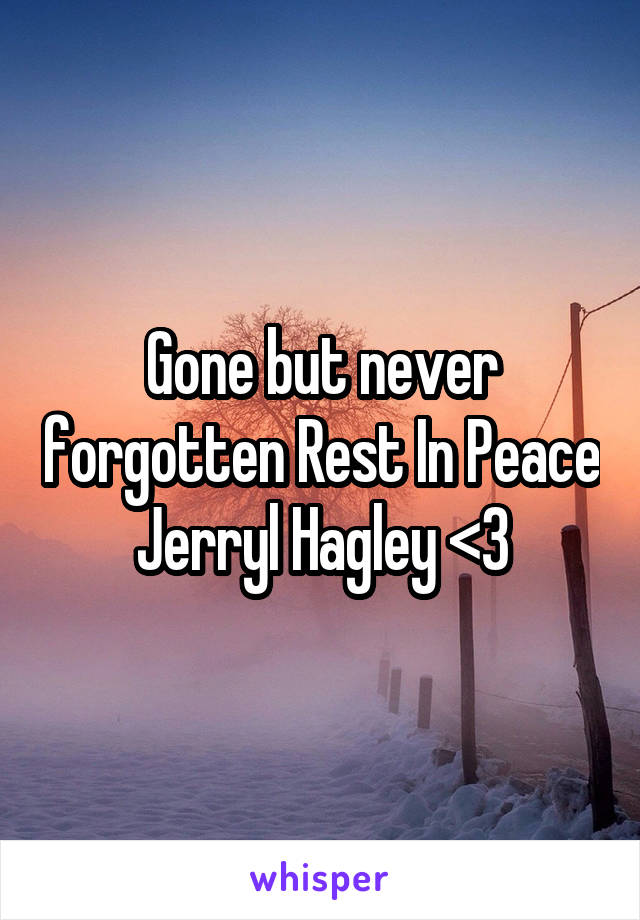 Gone but never forgotten Rest In Peace Jerryl Hagley <3