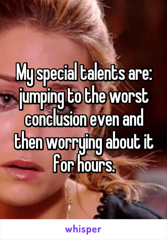 My special talents are: jumping to the worst conclusion even and then worrying about it for hours.