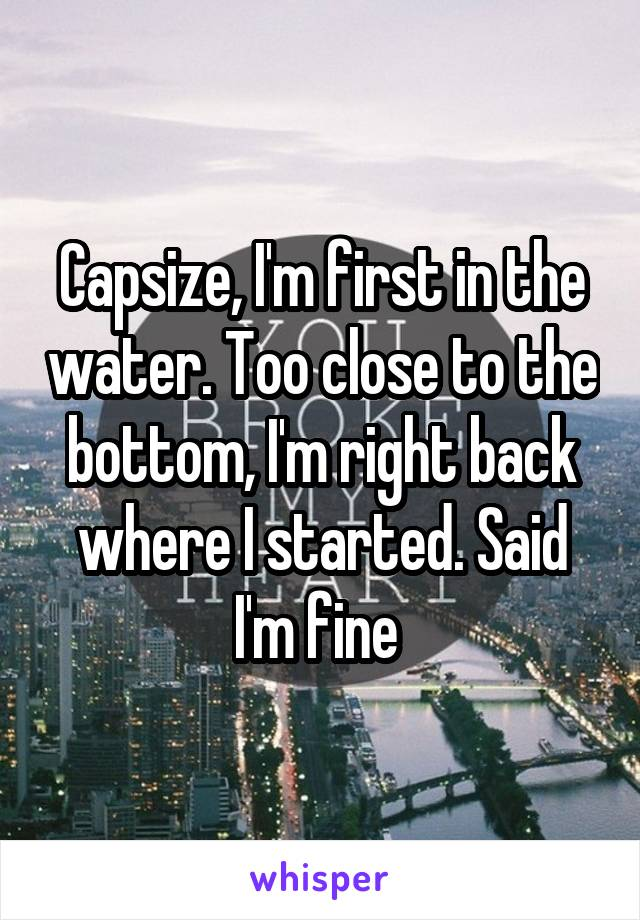 Capsize, I'm first in the water. Too close to the bottom, I'm right back where I started. Said I'm fine