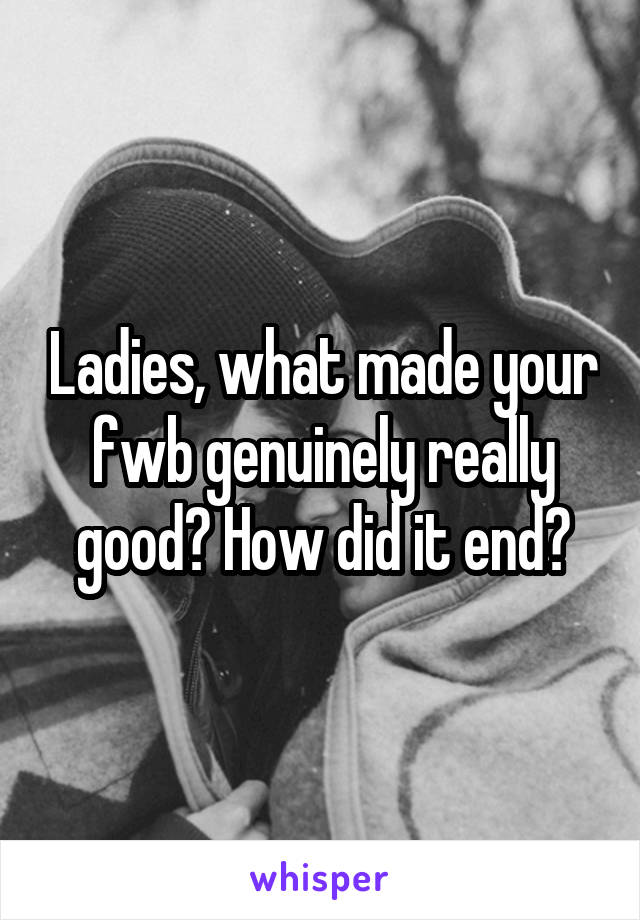 Ladies, what made your fwb genuinely really good? How did it end?