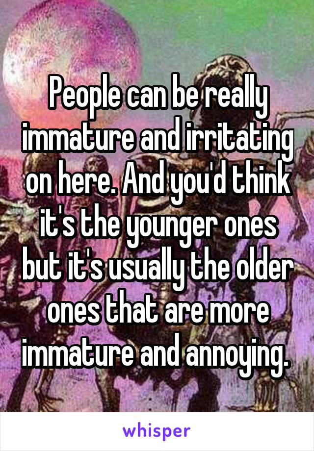 People can be really immature and irritating on here. And you'd think it's the younger ones but it's usually the older ones that are more immature and annoying.