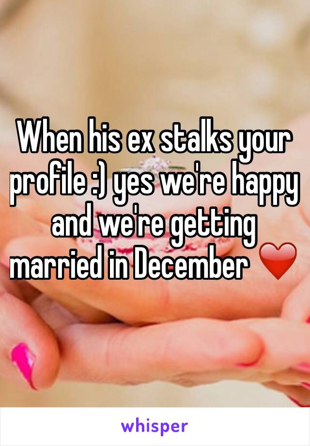 When his ex stalks your profile :) yes we're happy and we're getting married in December ❤️