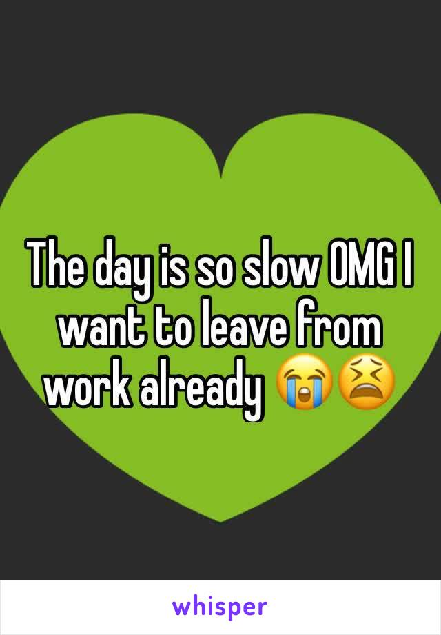 The day is so slow OMG I want to leave from work already 😭😫