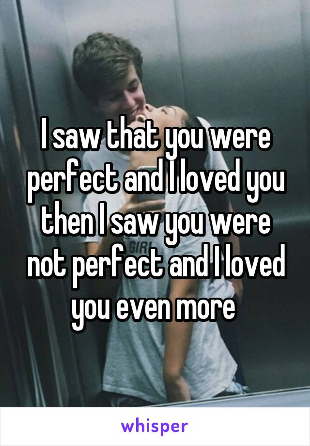 I saw that you were perfect and I loved you then I saw you were not perfect and I loved you even more