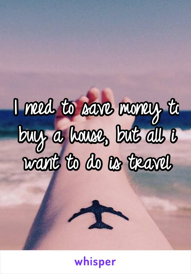 I need to save money to buy a house, but all i want to do is travel