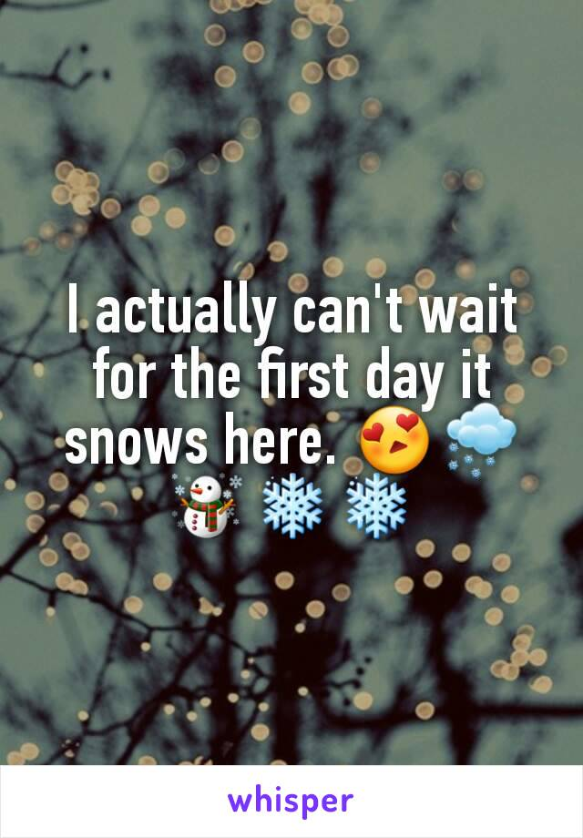 I actually can't wait for the first day it snows here. 😍🌨☃❄❄
