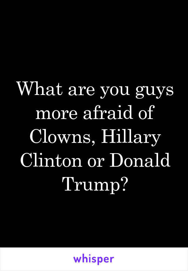 What are you guys more afraid of Clowns, Hillary Clinton or Donald Trump?