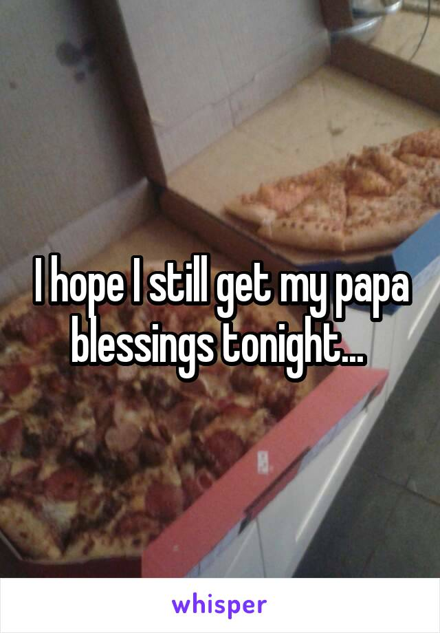 I hope I still get my papa blessings tonight...