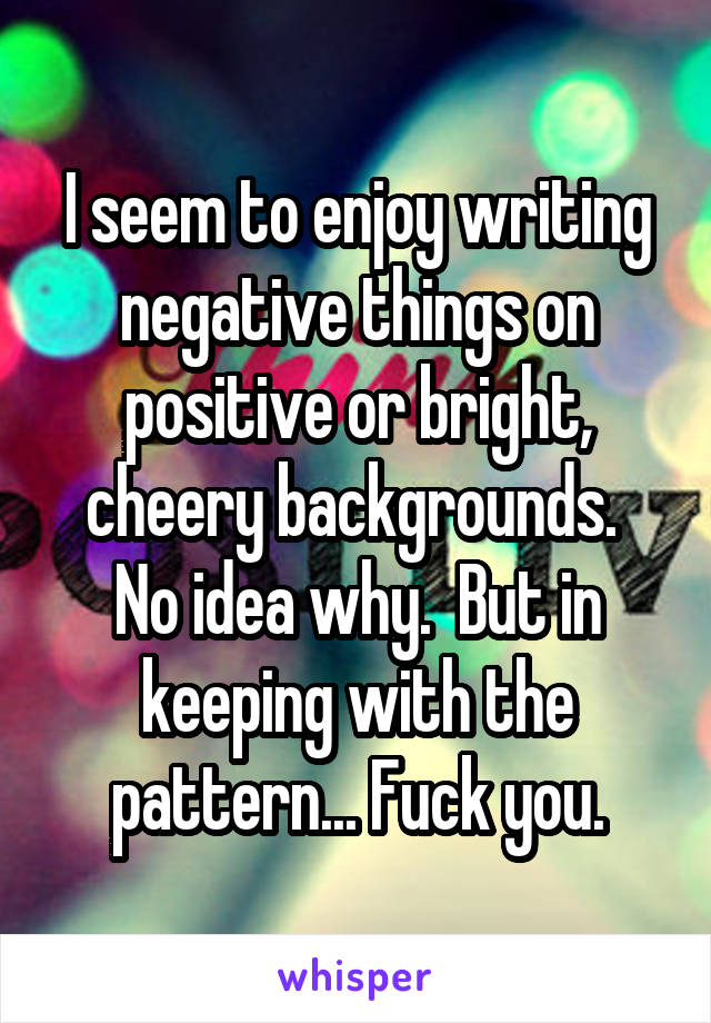 I seem to enjoy writing negative things on positive or bright, cheery backgrounds.  No idea why.  But in keeping with the pattern... Fuck you.