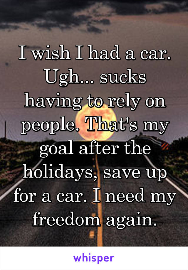 I wish I had a car. Ugh... sucks having to rely on people. That's my goal after the holidays, save up for a car. I need my freedom again.