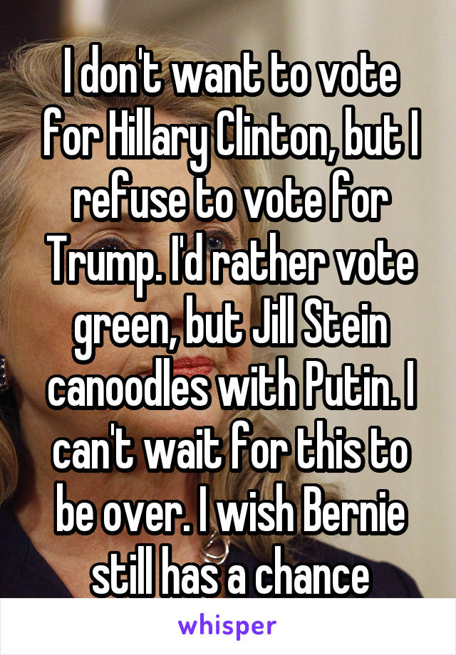I don't want to vote for Hillary Clinton, but I refuse to vote for Trump. I'd rather vote green, but Jill Stein canoodles with Putin. I can't wait for this to be over. I wish Bernie still has a chance