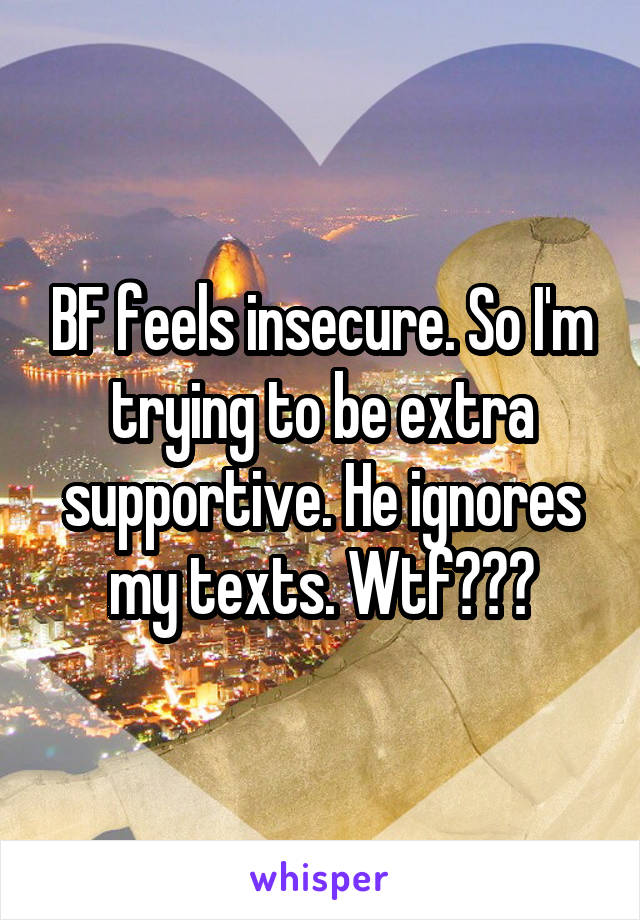 BF feels insecure. So I'm trying to be extra supportive. He ignores my texts. Wtf???