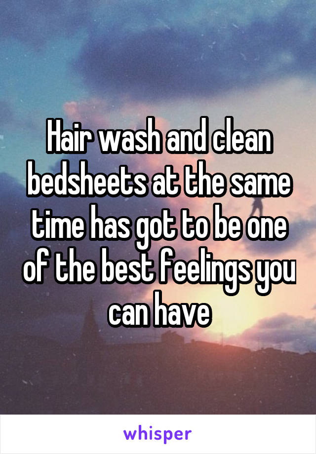 Hair wash and clean bedsheets at the same time has got to be one of the best feelings you can have