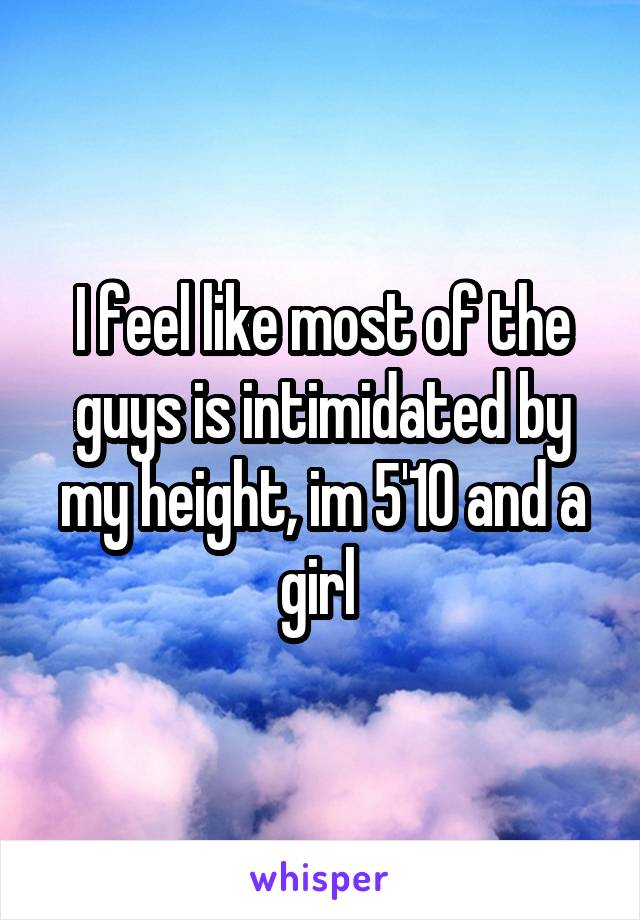 I feel like most of the guys is intimidated by my height, im 5'10 and a girl