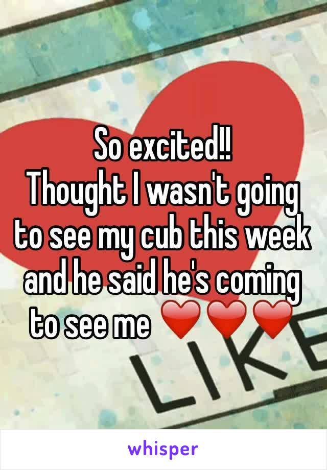 So excited!! Thought I wasn't going to see my cub this week and he said he's coming to see me ❤️❤️❤️