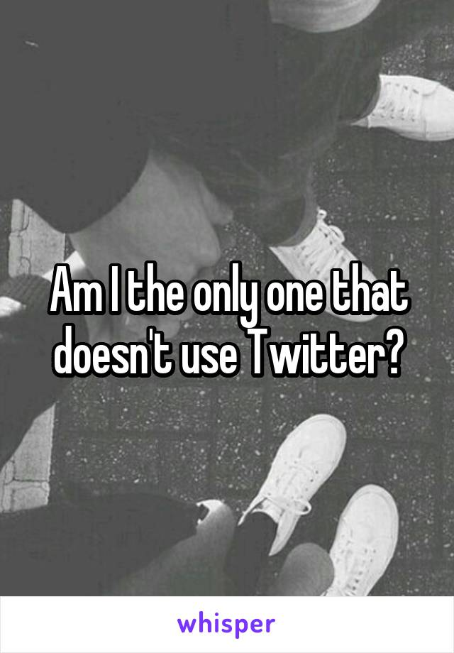 Am I the only one that doesn't use Twitter?
