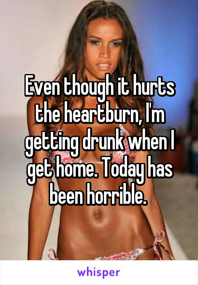 Even though it hurts the heartburn, I'm getting drunk when I get home. Today has been horrible.