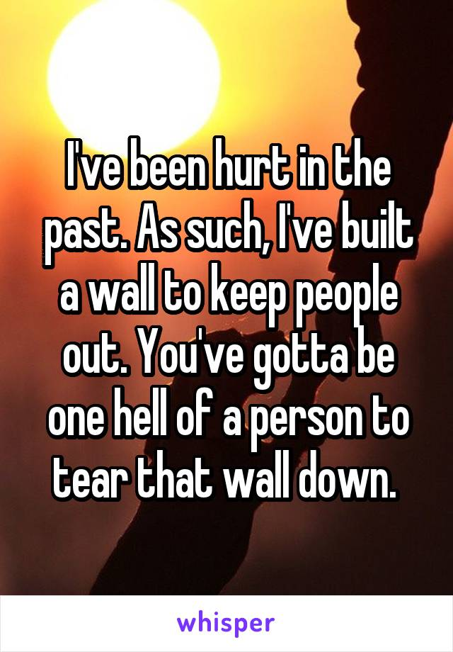 I've been hurt in the past. As such, I've built a wall to keep people out. You've gotta be one hell of a person to tear that wall down.