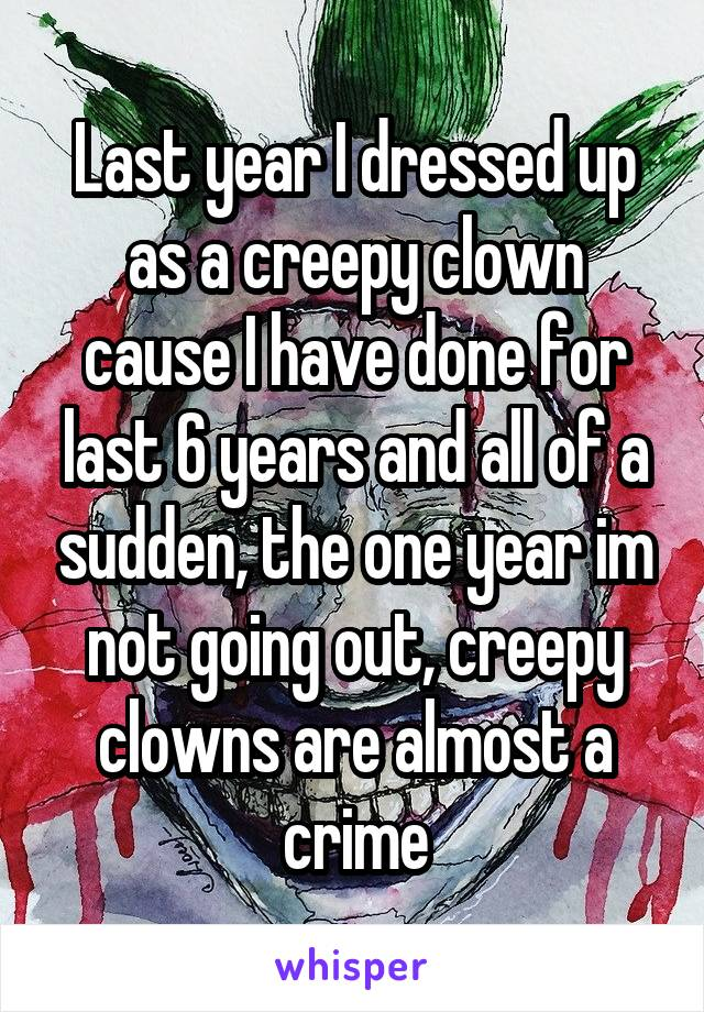 Last year I dressed up as a creepy clown cause I have done for last 6 years and all of a sudden, the one year im not going out, creepy clowns are almost a crime