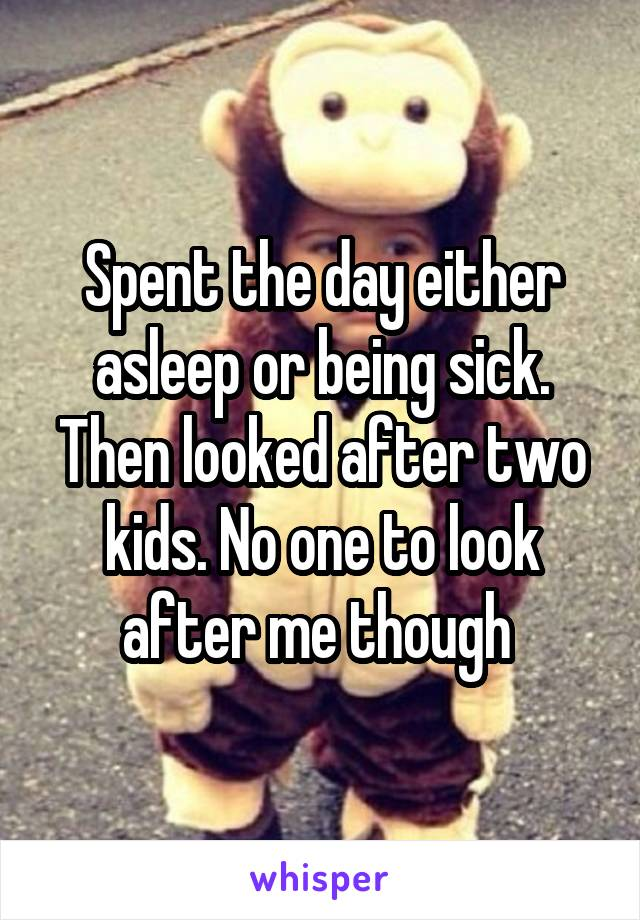 Spent the day either asleep or being sick. Then looked after two kids. No one to look after me though