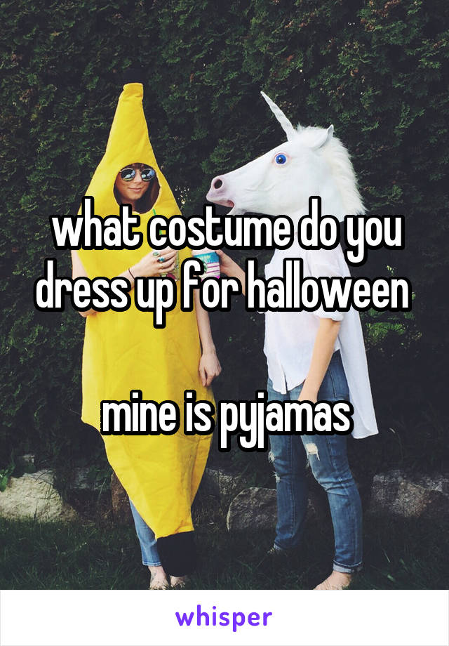what costume do you dress up for halloween    mine is pyjamas