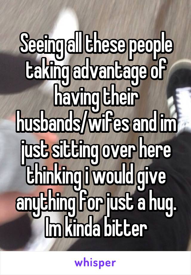 Seeing all these people taking advantage of having their husbands/wifes and im just sitting over here thinking i would give anything for just a hug. Im kinda bitter