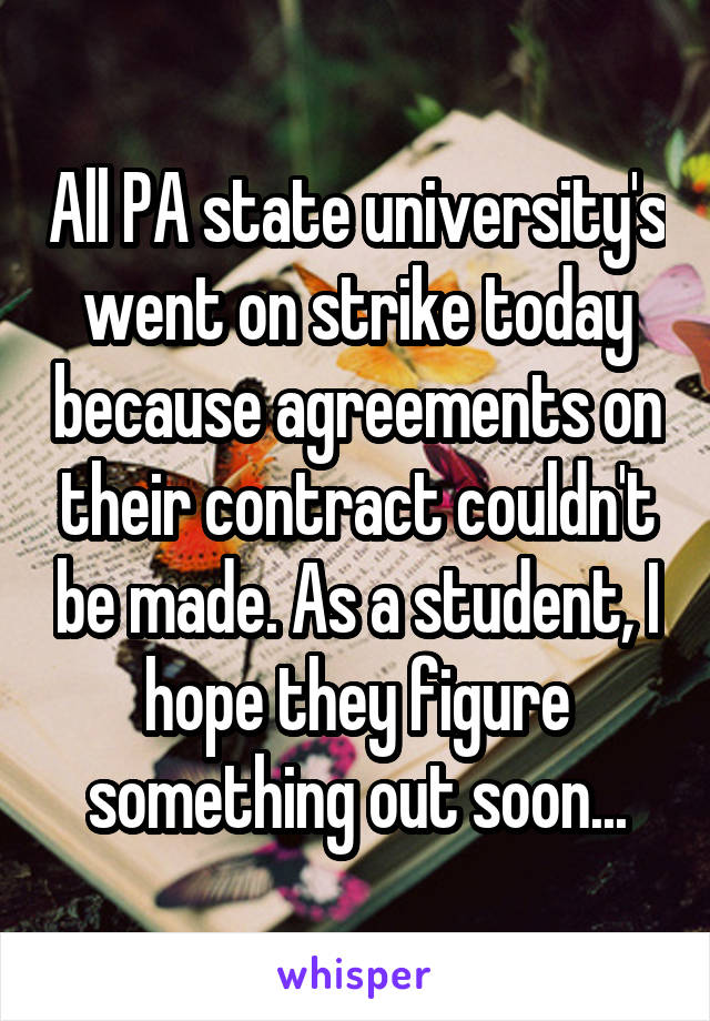All PA state university's went on strike today because agreements on their contract couldn't be made. As a student, I hope they figure something out soon...